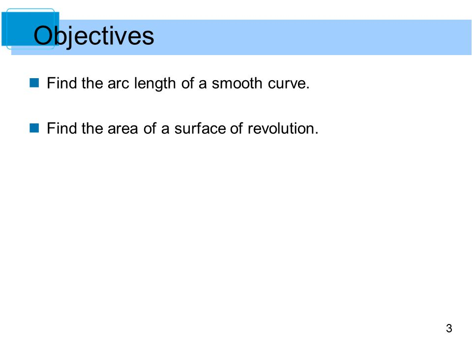 3 Find the arc length of a smooth curve. Find the area of a surface of revolution. Objectives
