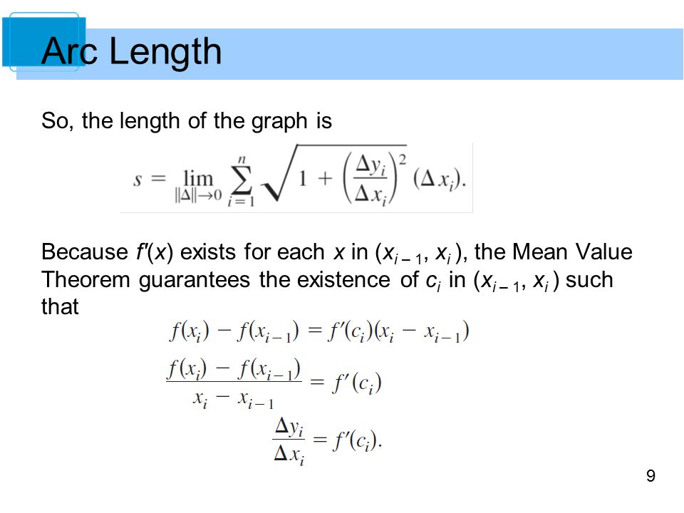 9 So, the length of the graph is Because f (x) exists for each x in (x i – 1, x i ), the Mean Value Theorem guarantees the existence of c i in (x i – 1, x i ) such that Arc Length