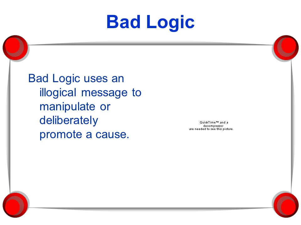 Bad Logic Bad Logic uses an illogical message to manipulate or deliberately promote a cause.