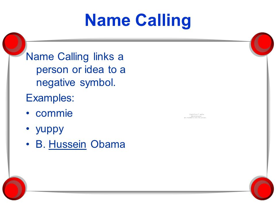 Name Calling Name Calling links a person or idea to a negative symbol.