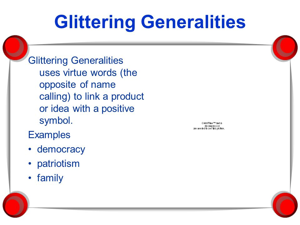 Glittering Generalities Glittering Generalities uses virtue words (the opposite of name calling) to link a product or idea with a positive symbol.