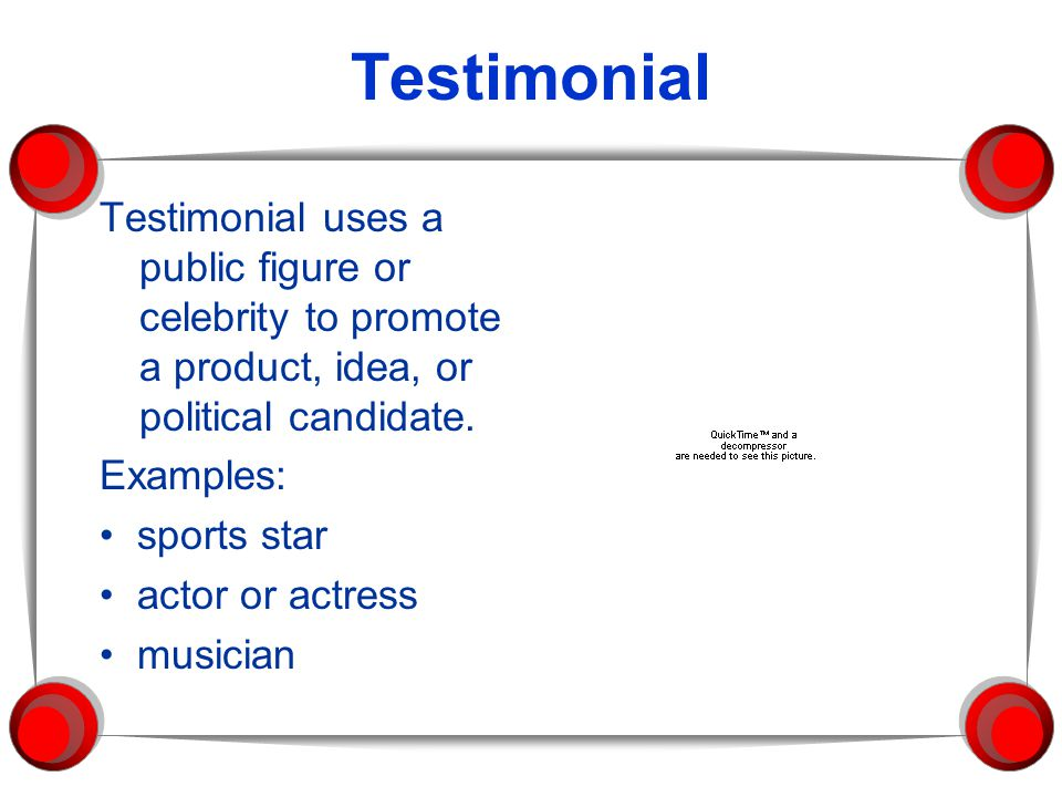 Testimonial Testimonial uses a public figure or celebrity to promote a product, idea, or political candidate.