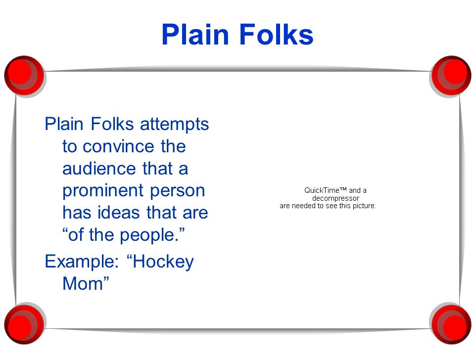 Plain Folks Plain Folks attempts to convince the audience that a prominent person has ideas that are of the people. Example: Hockey Mom