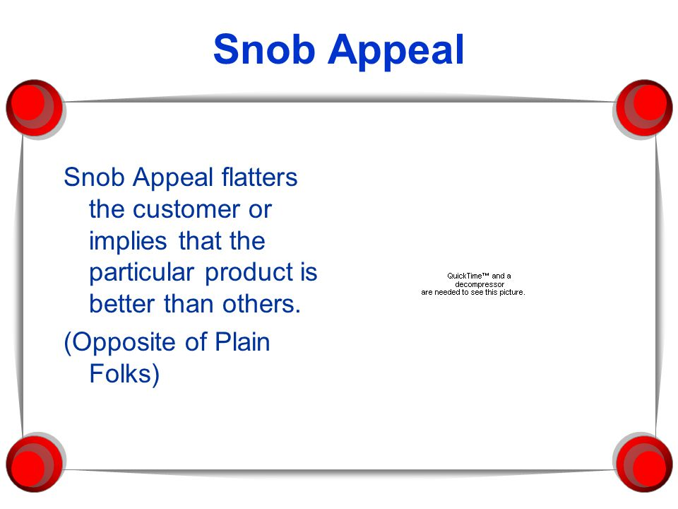 Snob Appeal Snob Appeal flatters the customer or implies that the particular product is better than others.