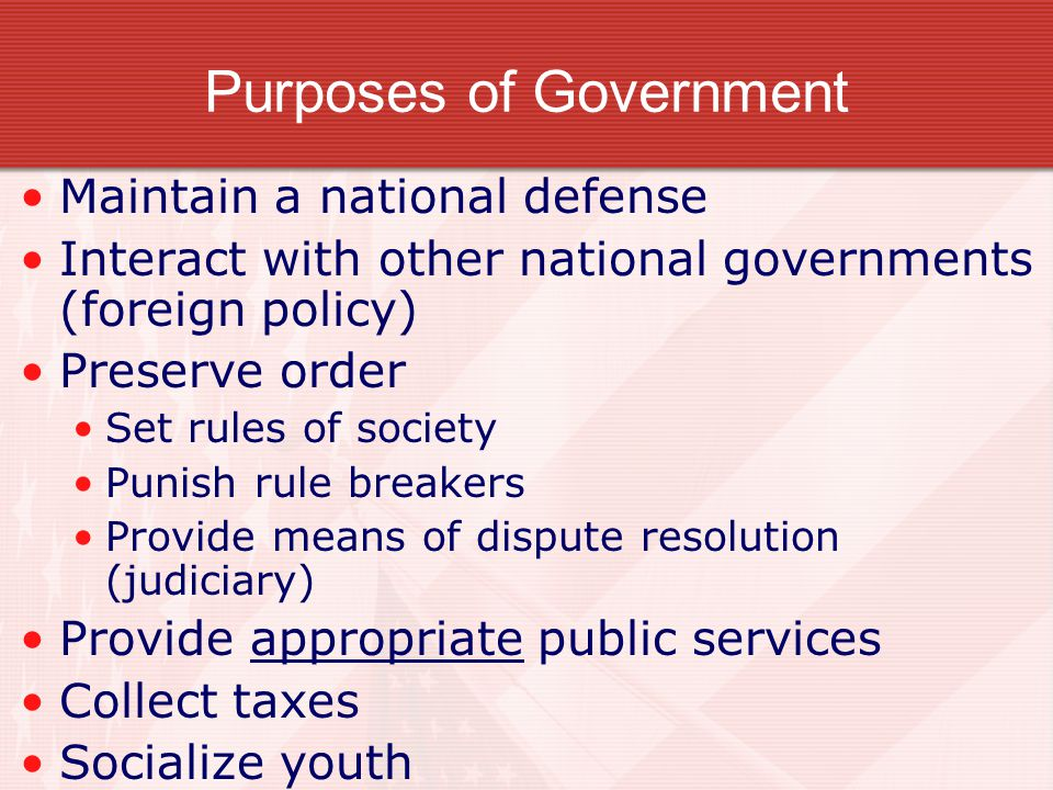 Purposes of Government Maintain a national defense Interact with other national governments (foreign policy) Preserve order Set rules of society Punish rule breakers Provide means of dispute resolution (judiciary) Provide appropriate public services Collect taxes Socialize youth