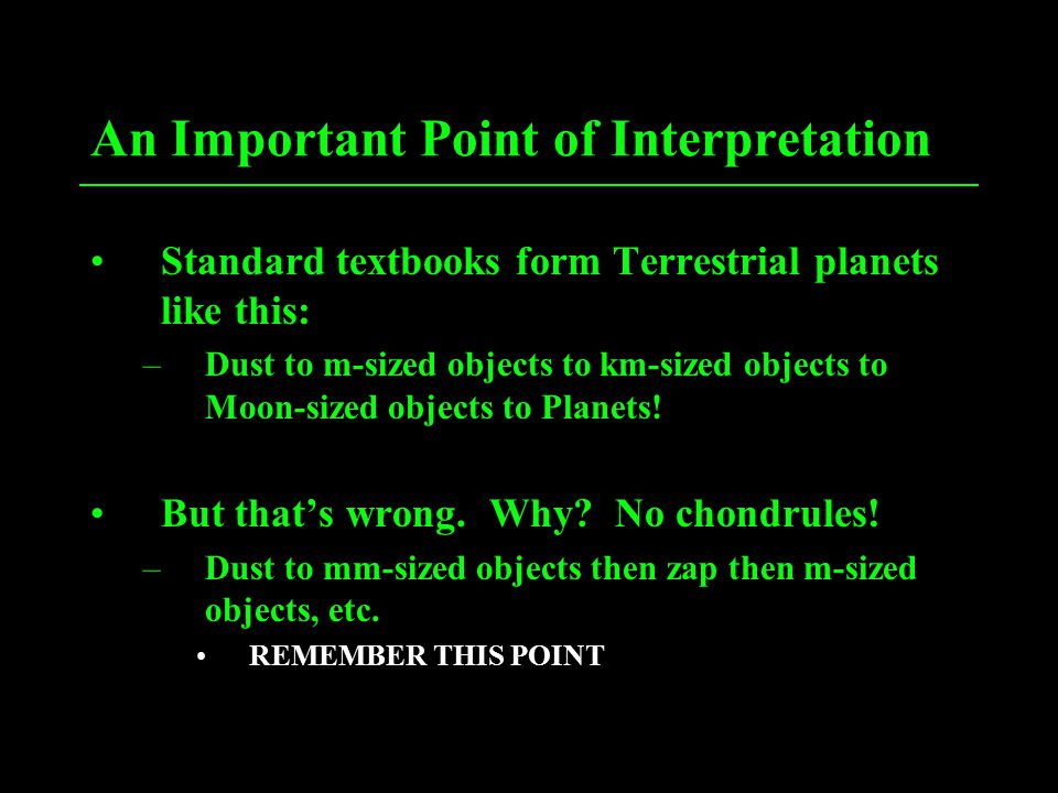 An Important Point of Interpretation Standard textbooks form Terrestrial planets like this: –Dust to m-sized objects to km-sized objects to Moon-sized objects to Planets.