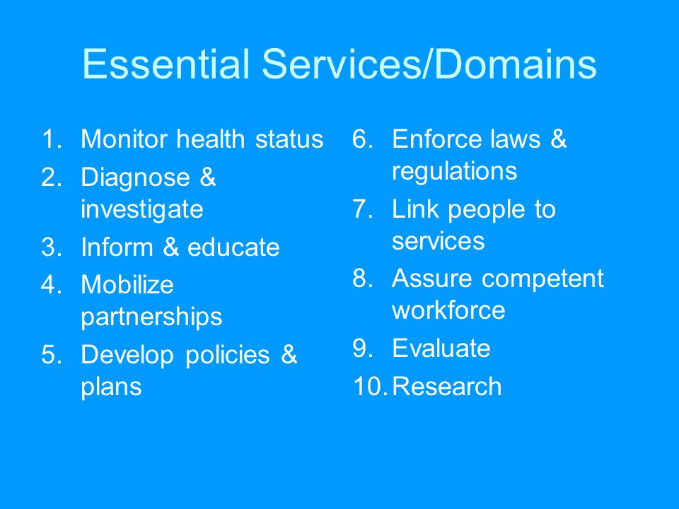 Essential Services/Domains 1.Monitor health status 2.Diagnose & investigate 3.Inform & educate 4.Mobilize partnerships 5.Develop policies & plans 6.Enforce laws & regulations 7.Link people to services 8.Assure competent workforce 9.Evaluate 10.Research