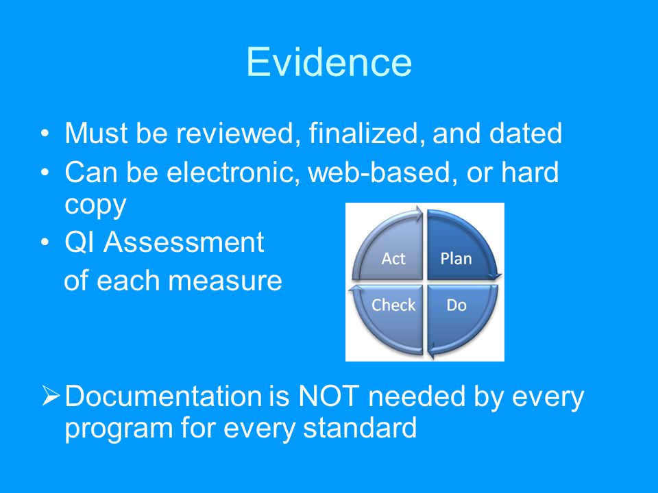 Evidence Must be reviewed, finalized, and dated Can be electronic, web-based, or hard copy QI Assessment of each measure  Documentation is NOT needed by every program for every standard