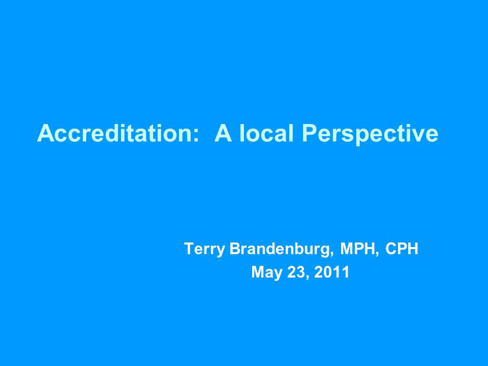 Accreditation: A local Perspective Terry Brandenburg, MPH, CPH May 23, 2011