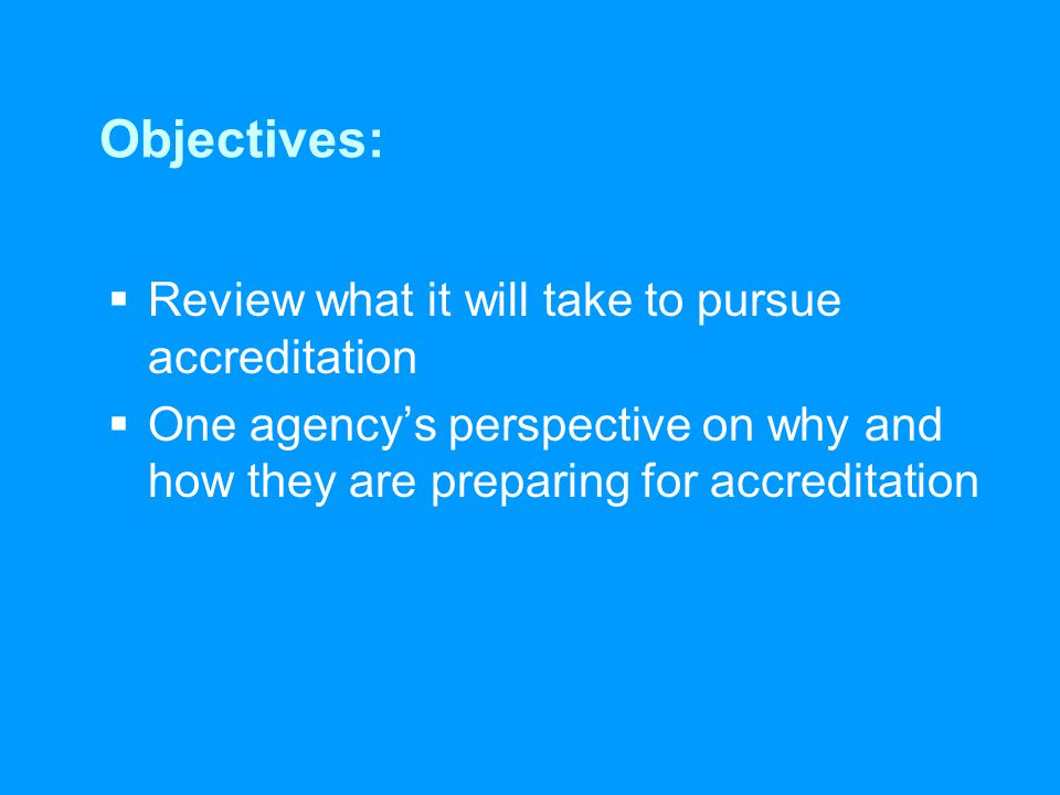 Objectives:  Review what it will take to pursue accreditation  One agency's perspective on why and how they are preparing for accreditation