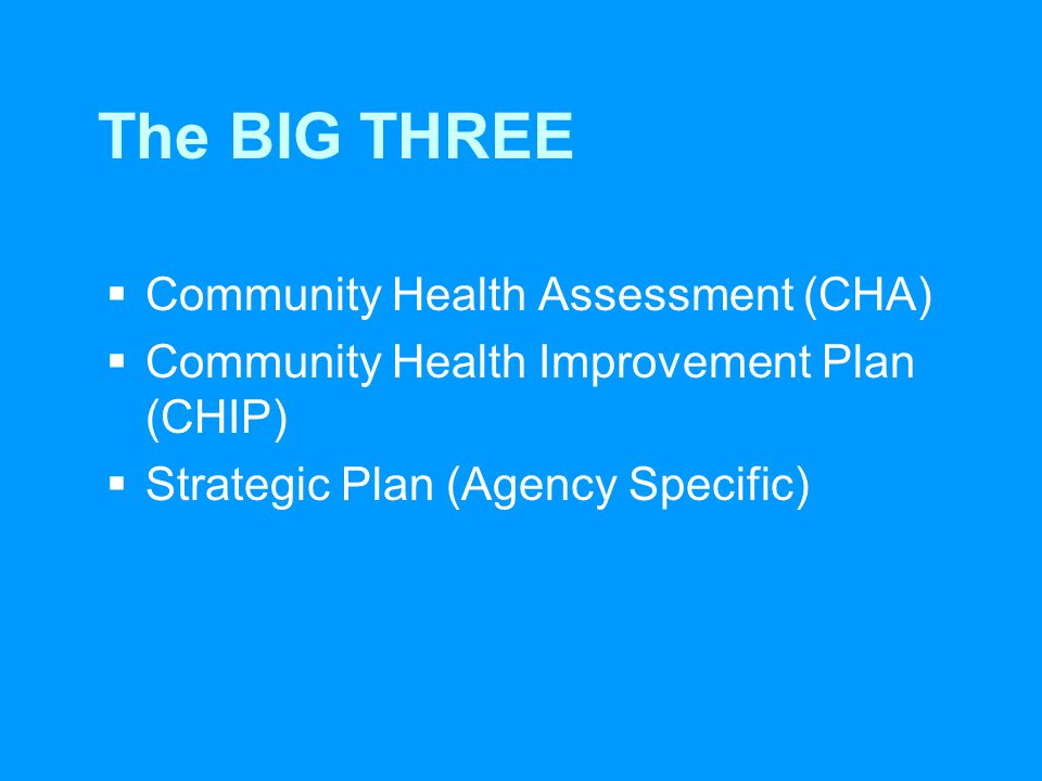 The BIG THREE  Community Health Assessment (CHA)  Community Health Improvement Plan (CHIP)  Strategic Plan (Agency Specific)