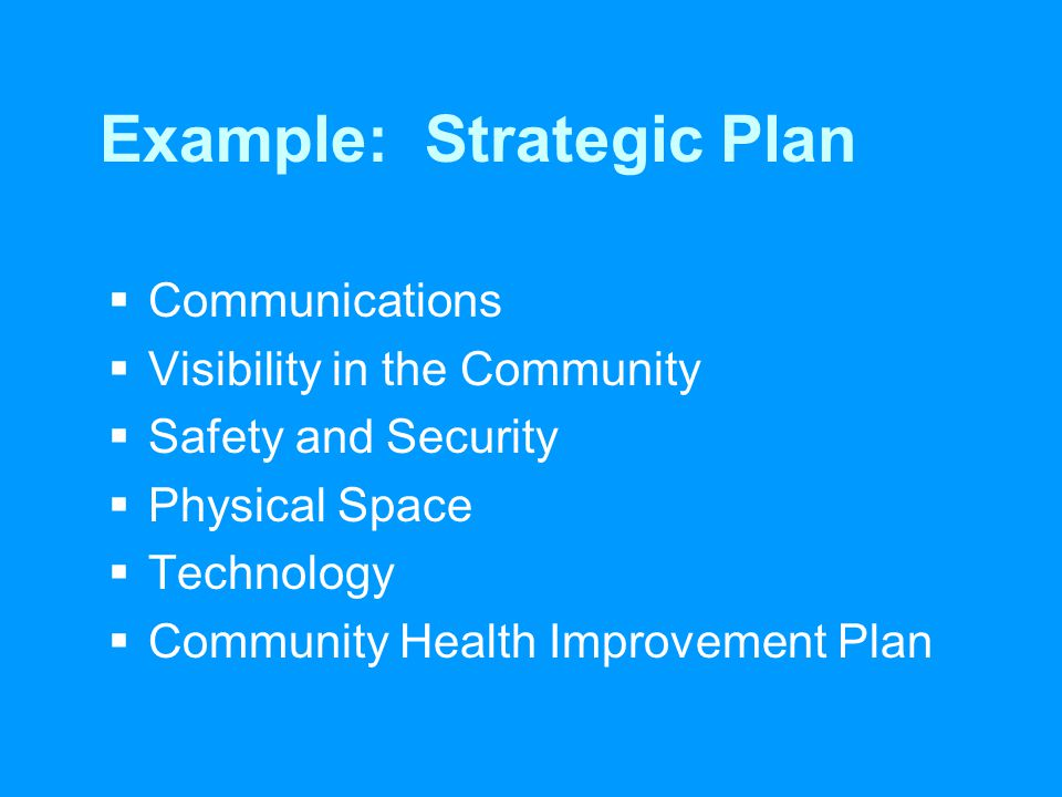 Example: Strategic Plan  Communications  Visibility in the Community  Safety and Security  Physical Space  Technology  Community Health Improvement Plan