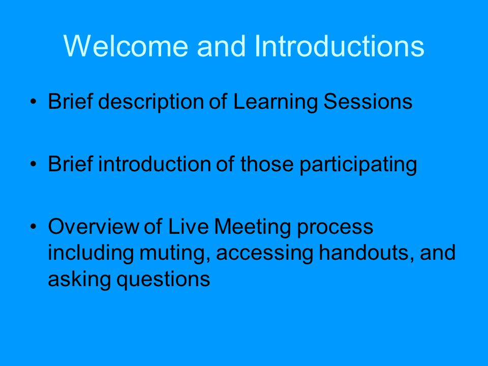 Welcome and Introductions Brief description of Learning Sessions Brief introduction of those participating Overview of Live Meeting process including muting, accessing handouts, and asking questions