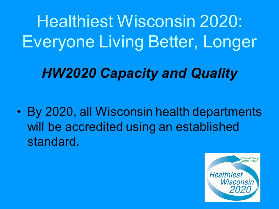 Healthiest Wisconsin 2020: Everyone Living Better, Longer HW2020 Capacity and Quality By 2020, all Wisconsin health departments will be accredited using an established standard.
