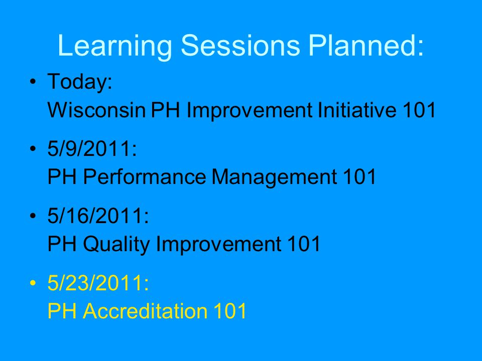 Learning Sessions Planned: Today: Wisconsin PH Improvement Initiative 101 5/9/2011: PH Performance Management 101 5/16/2011: PH Quality Improvement 101 5/23/2011: PH Accreditation 101