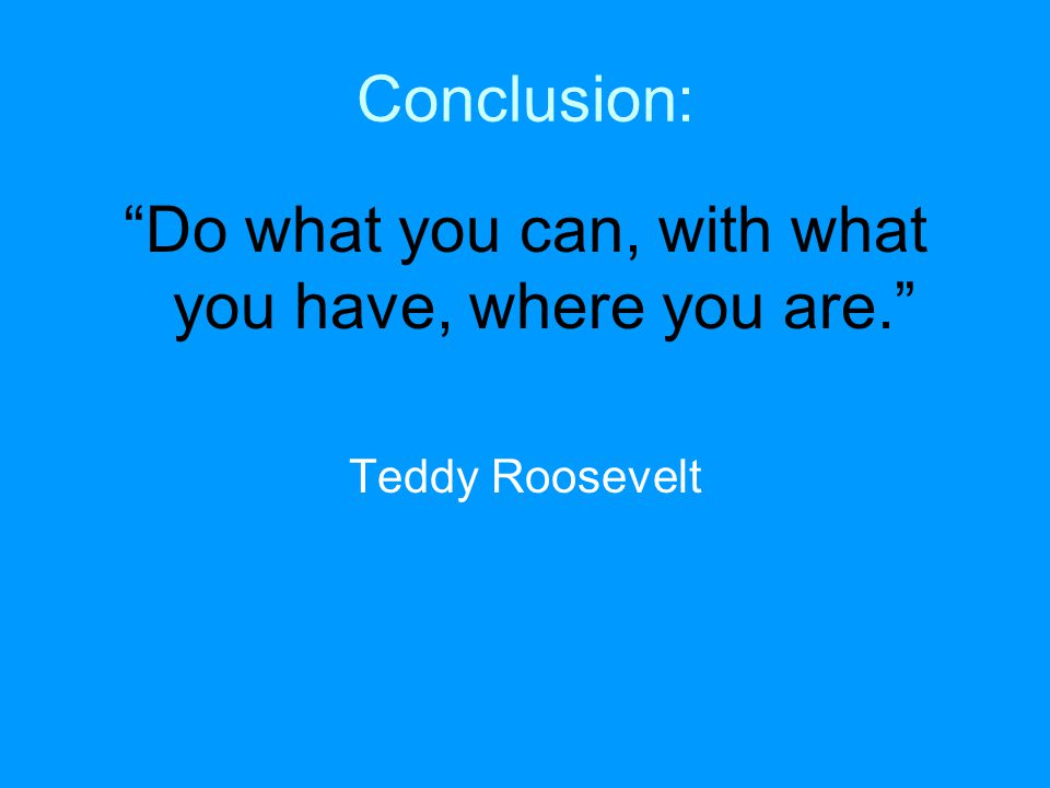 Conclusion: Do what you can, with what you have, where you are. Teddy Roosevelt