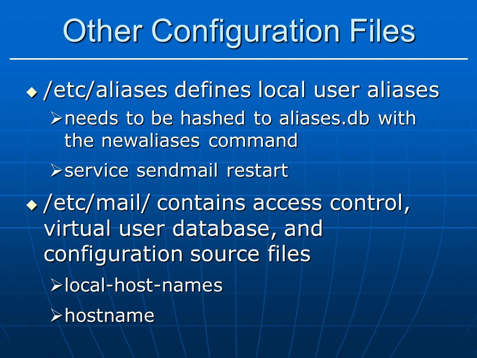 Other Configuration Files  /etc/aliases defines local user aliases  needs to be hashed to aliases.db with the newaliases command  service sendmail restart  /etc/mail/ contains access control, virtual user database, and configuration source files  local-host-names  hostname