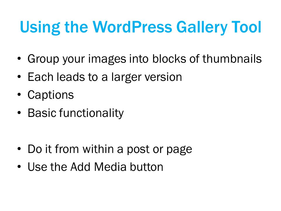 Using the WordPress Gallery Tool Group your images into blocks of thumbnails Each leads to a larger version Captions Basic functionality Do it from within a post or page Use the Add Media button