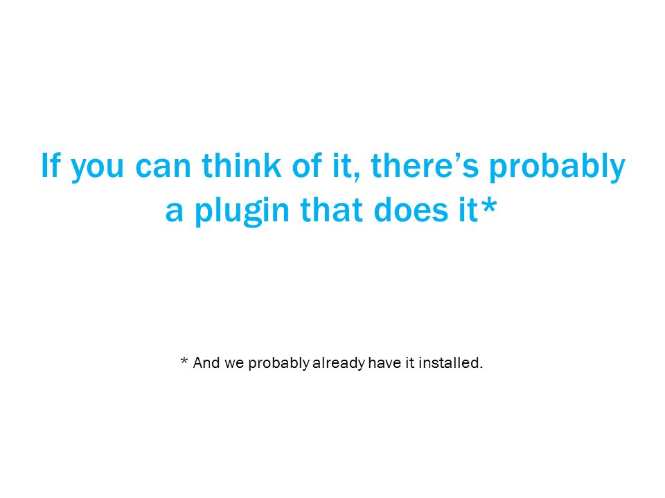 If you can think of it, there's probably a plugin that does it* * And we probably already have it installed.