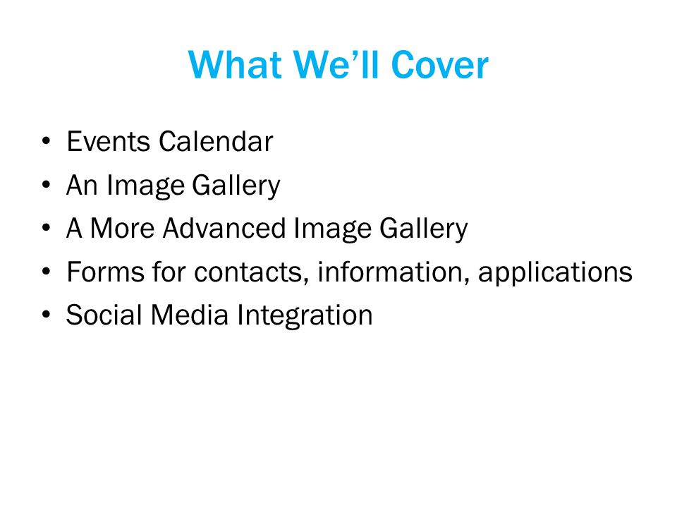 What We'll Cover Events Calendar An Image Gallery A More Advanced Image Gallery Forms for contacts, information, applications Social Media Integration