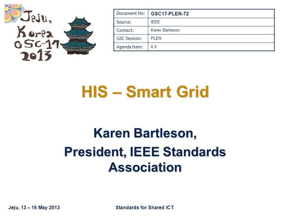 Jeju, 13 – 16 May 2013Standards for Shared ICT HIS – Smart Grid Karen Bartleson, President, IEEE Standards Association Document No: GSC17-PLEN-72 Source: IEEE Contact: Karen Bartleson GSC Session: PLEN Agenda Item: 6.9