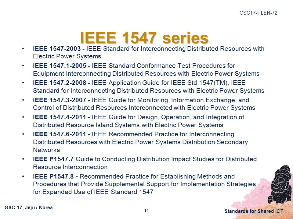 GSC17-PLEN-72 GSC-17, Jeju / Korea Standards for Shared ICT IEEE 1547 series IEEE IEEE Standard for Interconnecting Distributed Resources with Electric Power Systems IEEE IEEE Standard Conformance Test Procedures for Equipment Interconnecting Distributed Resources with Electric Power Systems IEEE IEEE Application Guide for IEEE Std 1547(TM), IEEE Standard for Interconnecting Distributed Resources with Electric Power Systems IEEE IEEE Guide for Monitoring, Information Exchange, and Control of Distributed Resources Interconnected with Electric Power Systems IEEE IEEE Guide for Design, Operation, and Integration of Distributed Resource Island Systems with Electric Power Systems IEEE IEEE Recommended Practice for Interconnecting Distributed Resources with Electric Power Systems Distribution Secondary Networks IEEE P Guide to Conducting Distribution Impact Studies for Distributed Resource Interconnection IEEE P Recommended Practice for Establishing Methods and Procedures that Provide Supplemental Support for Implementation Strategies for Expanded Use of IEEE Standard