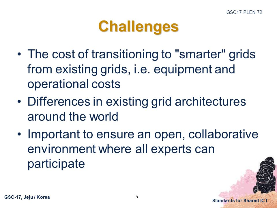 GSC17-PLEN-72 GSC-17, Jeju / Korea Standards for Shared ICT 5 Challenges The cost of transitioning to smarter grids from existing grids, i.e.