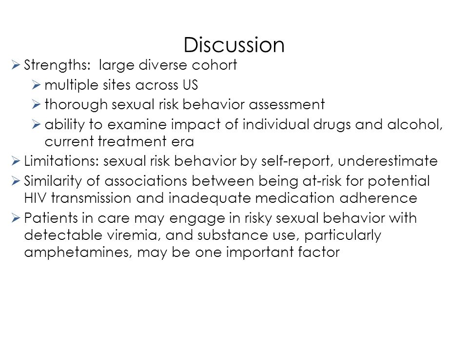 Discussion  Strengths: large diverse cohort  multiple sites across US  thorough sexual risk behavior assessment  ability to examine impact of individual drugs and alcohol, current treatment era  Limitations: sexual risk behavior by self-report, underestimate  Similarity of associations between being at-risk for potential HIV transmission and inadequate medication adherence  Patients in care may engage in risky sexual behavior with detectable viremia, and substance use, particularly amphetamines, may be one important factor