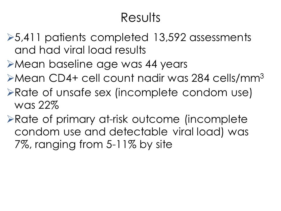 Results  5,411 patients completed 13,592 assessments and had viral load results  Mean baseline age was 44 years  Mean CD4+ cell count nadir was 284 cells/mm 3  Rate of unsafe sex (incomplete condom use) was 22%  Rate of primary at-risk outcome (incomplete condom use and detectable viral load) was 7%, ranging from 5-11% by site