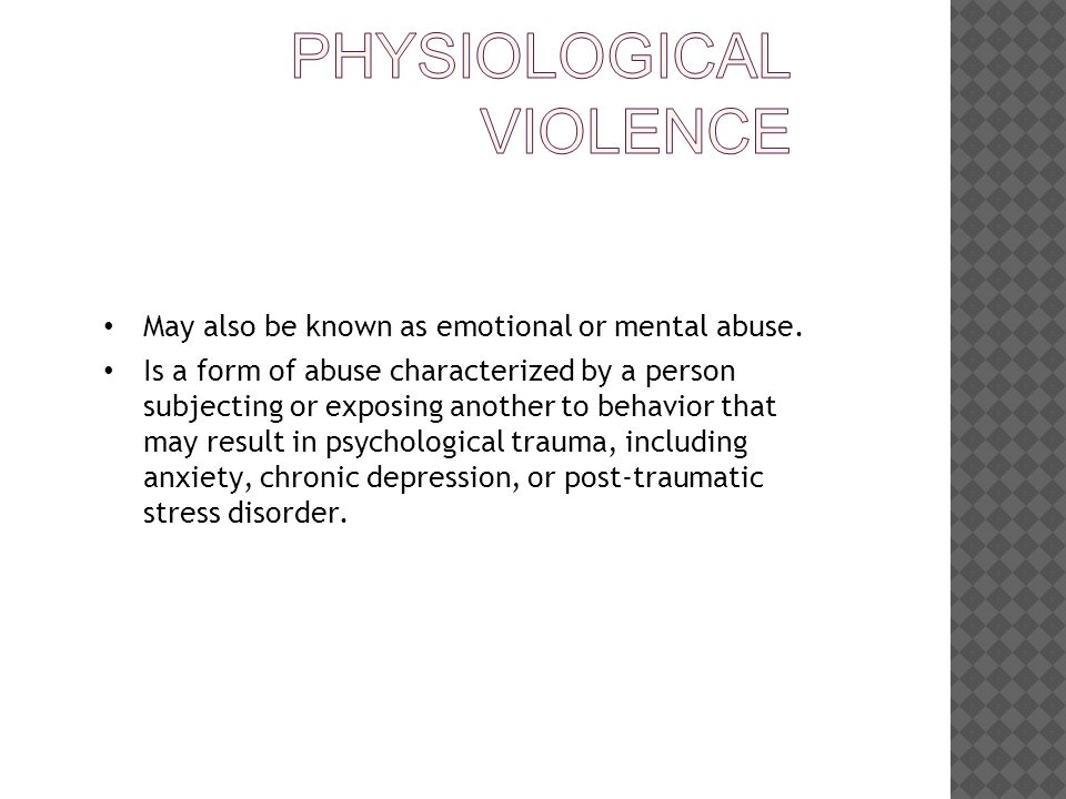 May also be known as emotional or mental abuse.