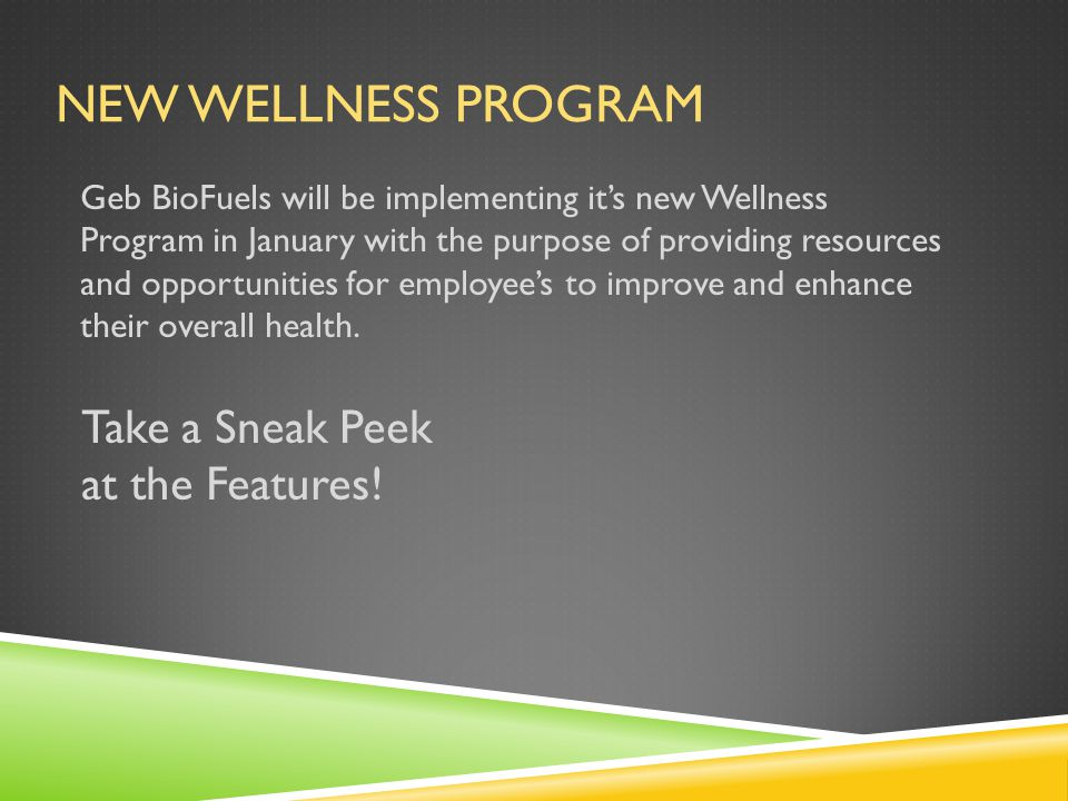 NEW WELLNESS PROGRAM Geb BioFuels will be implementing it's new Wellness Program in January with the purpose of providing resources and opportunities for employee's to improve and enhance their overall health.