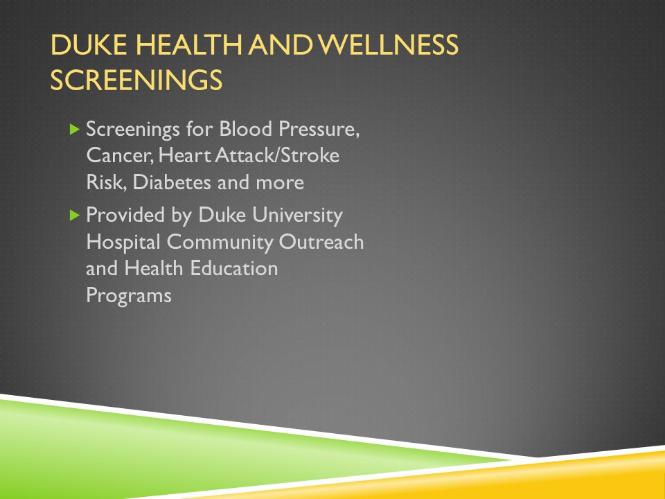 DUKE HEALTH AND WELLNESS SCREENINGS  Screenings for Blood Pressure, Cancer, Heart Attack/Stroke Risk, Diabetes and more  Provided by Duke University Hospital Community Outreach and Health Education Programs