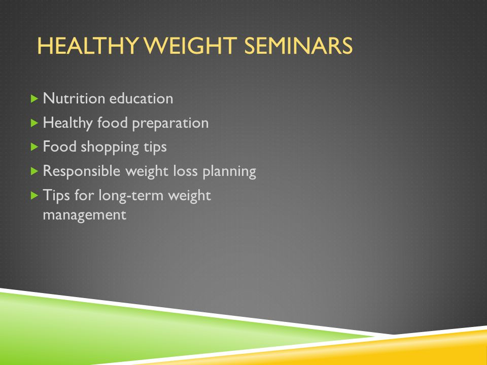 HEALTHY WEIGHT SEMINARS  Nutrition education  Healthy food preparation  Food shopping tips  Responsible weight loss planning  Tips for long-term weight management