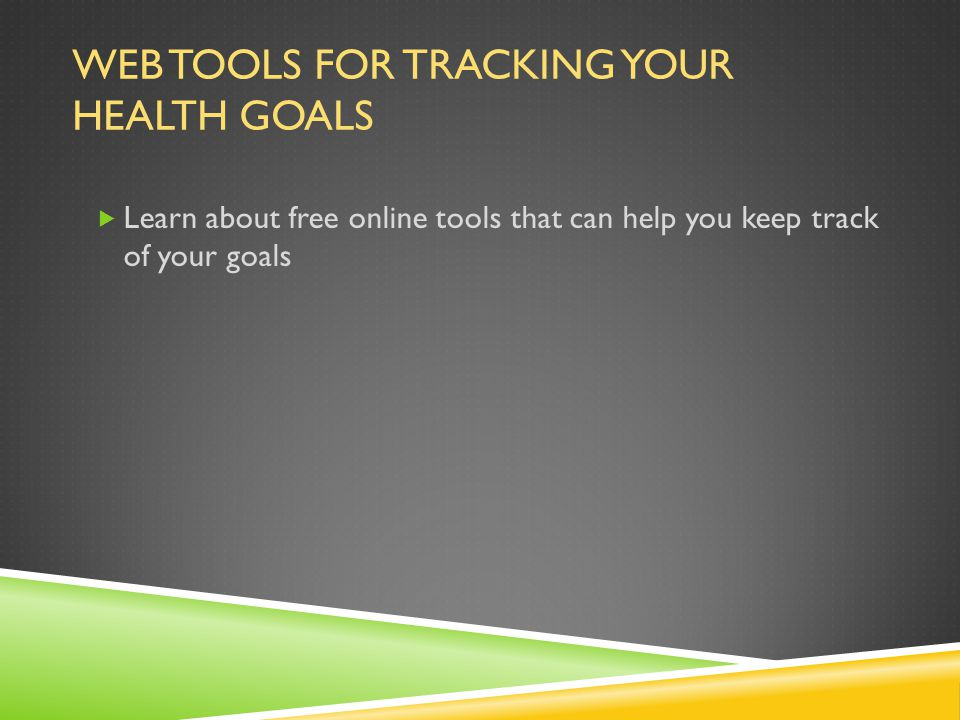 WEB TOOLS FOR TRACKING YOUR HEALTH GOALS  Learn about free online tools that can help you keep track of your goals