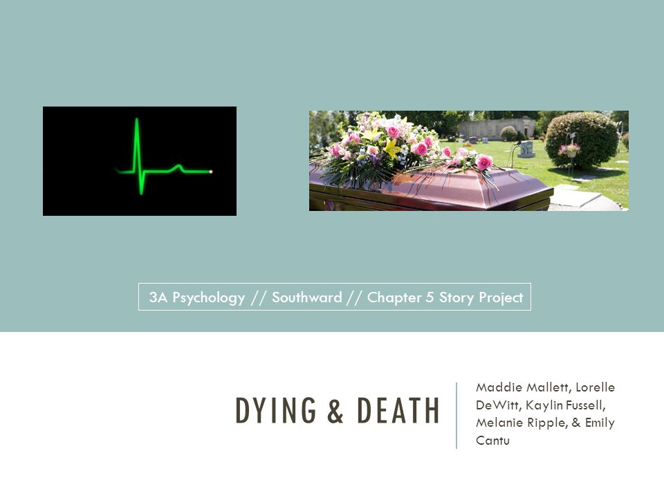 DYING & DEATH Maddie Mallett, Lorelle DeWitt, Kaylin Fussell, Melanie Ripple, & Emily Cantu 3A Psychology // Southward // Chapter 5 Story Project