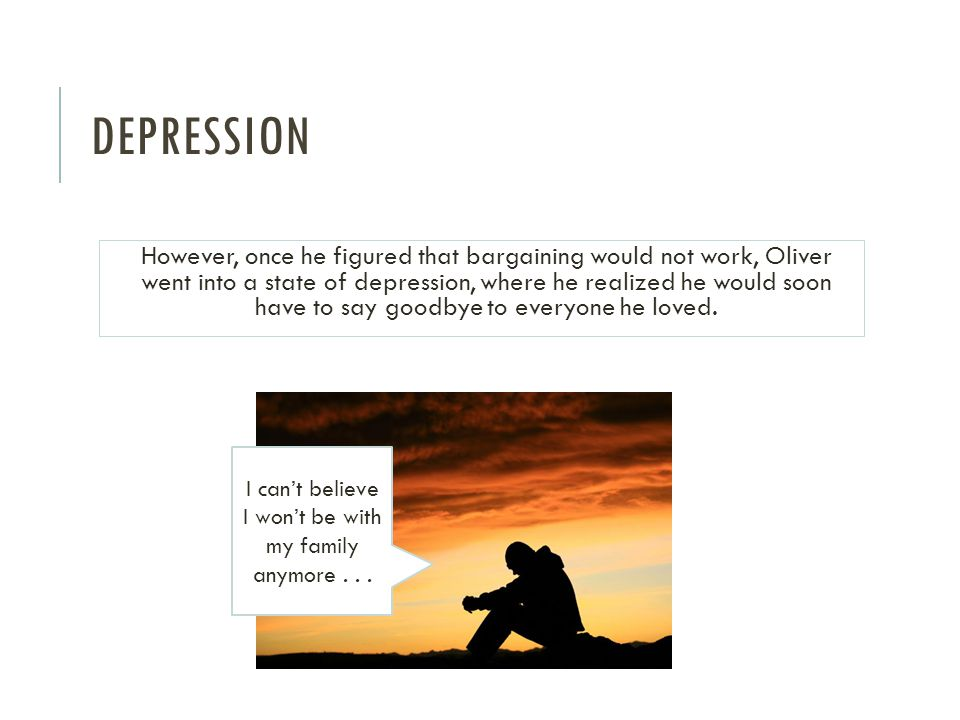 DEPRESSION However, once he figured that bargaining would not work, Oliver went into a state of depression, where he realized he would soon have to say goodbye to everyone he loved.