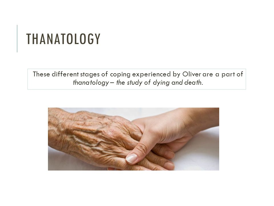 THANATOLOGY These different stages of coping experienced by Oliver are a part of thanatology – the study of dying and death.