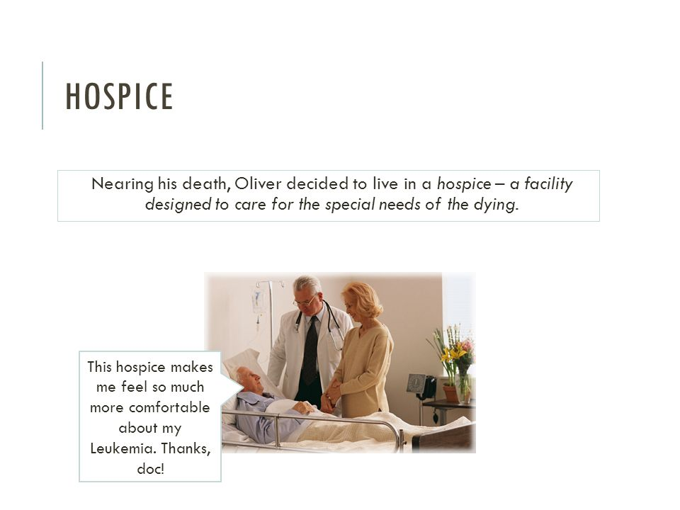 HOSPICE Nearing his death, Oliver decided to live in a hospice – a facility designed to care for the special needs of the dying.