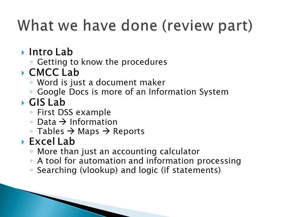  Intro Lab ◦ Getting to know the procedures  CMCC Lab ◦ Word is just a document maker ◦ Google Docs is more of an Information System  GIS Lab ◦ First DSS example ◦ Data  Information ◦ Tables  Maps  Reports  Excel Lab ◦ More than just an accounting calculator ◦ A tool for automation and information processing ◦ Searching (vlookup) and logic (if statements)