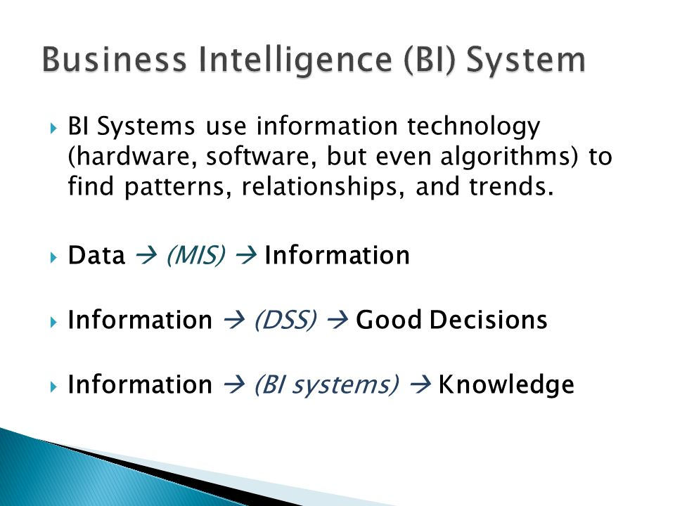  BI Systems use information technology (hardware, software, but even algorithms) to find patterns, relationships, and trends.