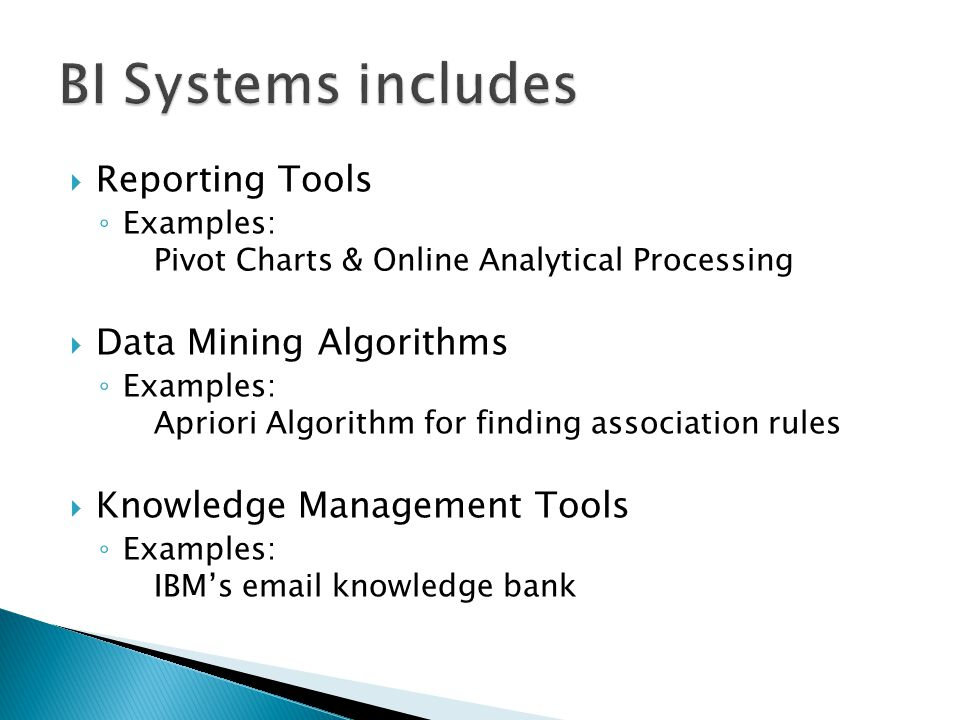  Reporting Tools ◦ Examples: Pivot Charts & Online Analytical Processing  Data Mining Algorithms ◦ Examples: Apriori Algorithm for finding association rules  Knowledge Management Tools ◦ Examples: IBM's  knowledge bank