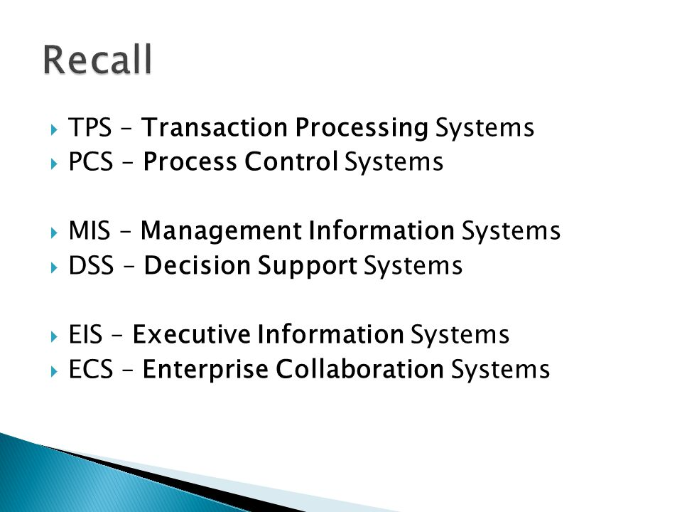  TPS – Transaction Processing Systems  PCS – Process Control Systems  MIS – Management Information Systems  DSS – Decision Support Systems  EIS – Executive Information Systems  ECS – Enterprise Collaboration Systems