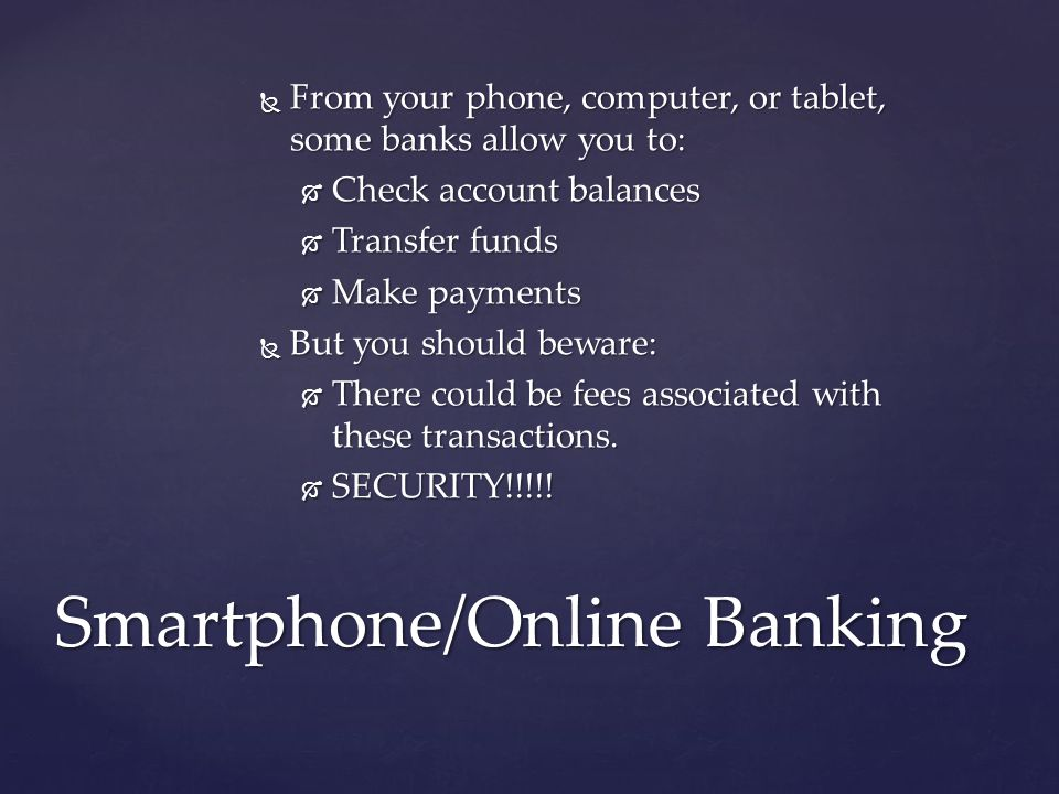  From your phone, computer, or tablet, some banks allow you to:  Check account balances  Transfer funds  Make payments  But you should beware:  There could be fees associated with these transactions.