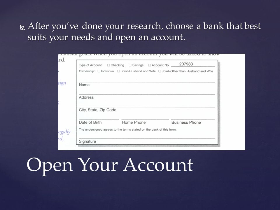 Open Your Account  After you've done your research, choose a bank that best suits your needs and open an account.