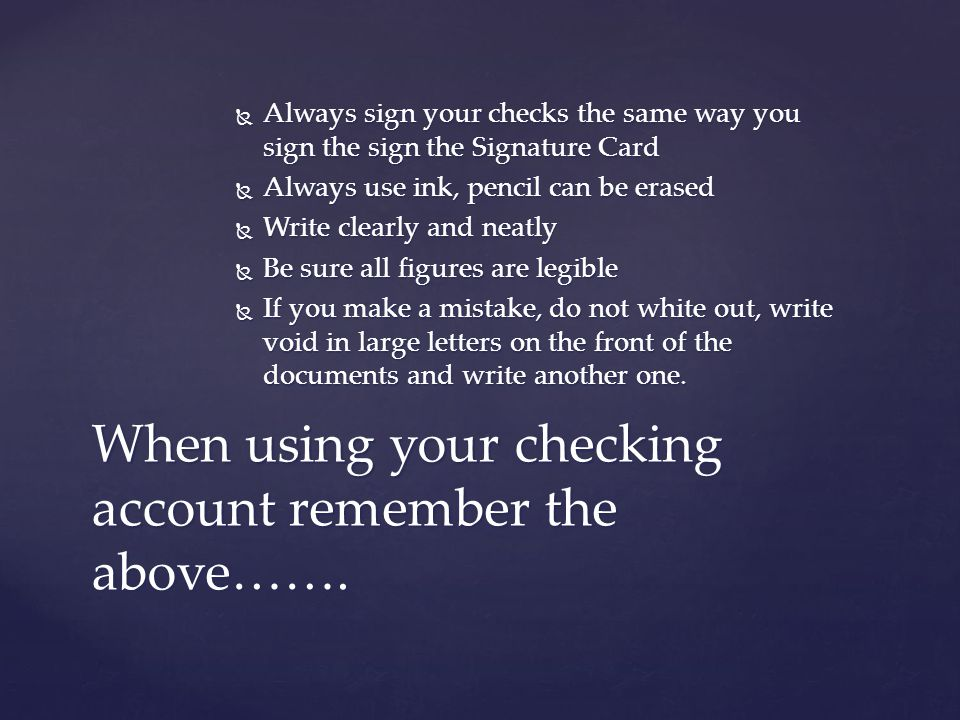  Always sign your checks the same way you sign the sign the Signature Card  Always use ink, pencil can be erased  Write clearly and neatly  Be sure all figures are legible  If you make a mistake, do not white out, write void in large letters on the front of the documents and write another one.
