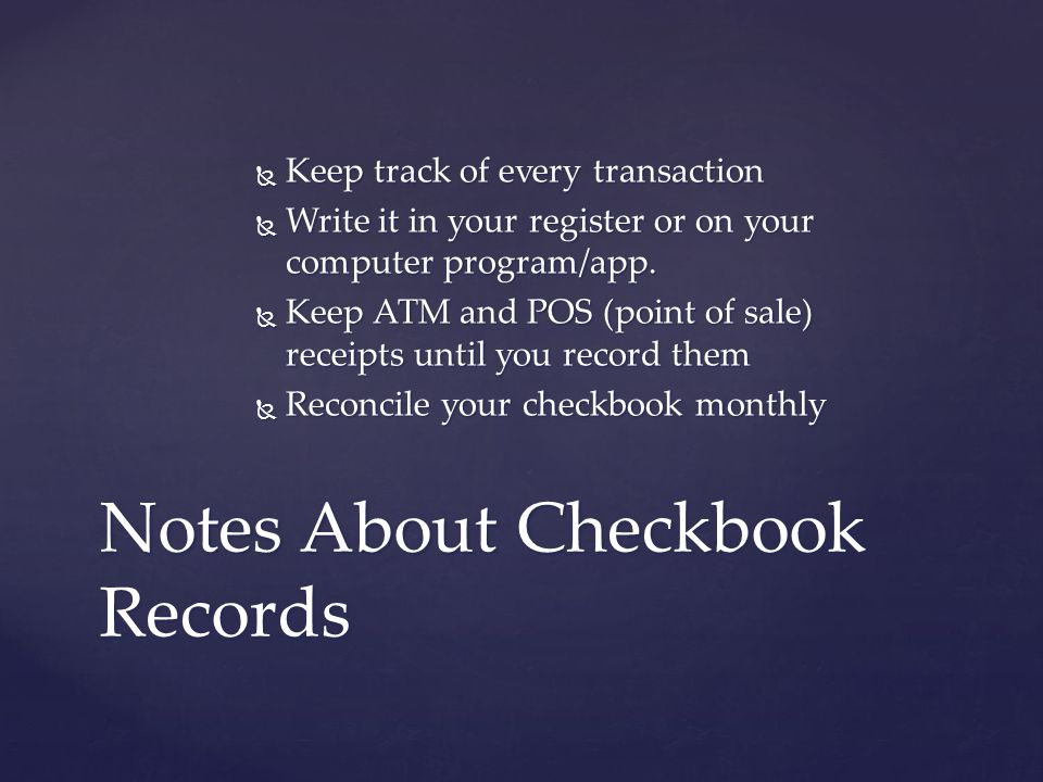 Keep track of every transaction  Write it in your register or on your computer program/app.