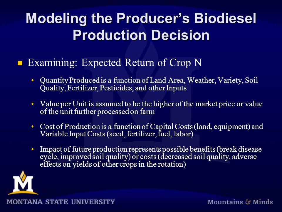 Modeling the Producer's Biodiesel Production Decision Examining: Expected Return of Crop N Quantity Produced is a function of Land Area, Weather, Variety, Soil Quality, Fertilizer, Pesticides, and other Inputs Value per Unit is assumed to be the higher of the market price or value of the unit further processed on farm Cost of Production is a function of Capital Costs (land, equipment) and Variable Input Costs (seed, fertilizer, fuel, labor) Impact of future production represents possible benefits (break disease cycle, improved soil quality) or costs (decreased soil quality, adverse effects on yields of other crops in the rotation)