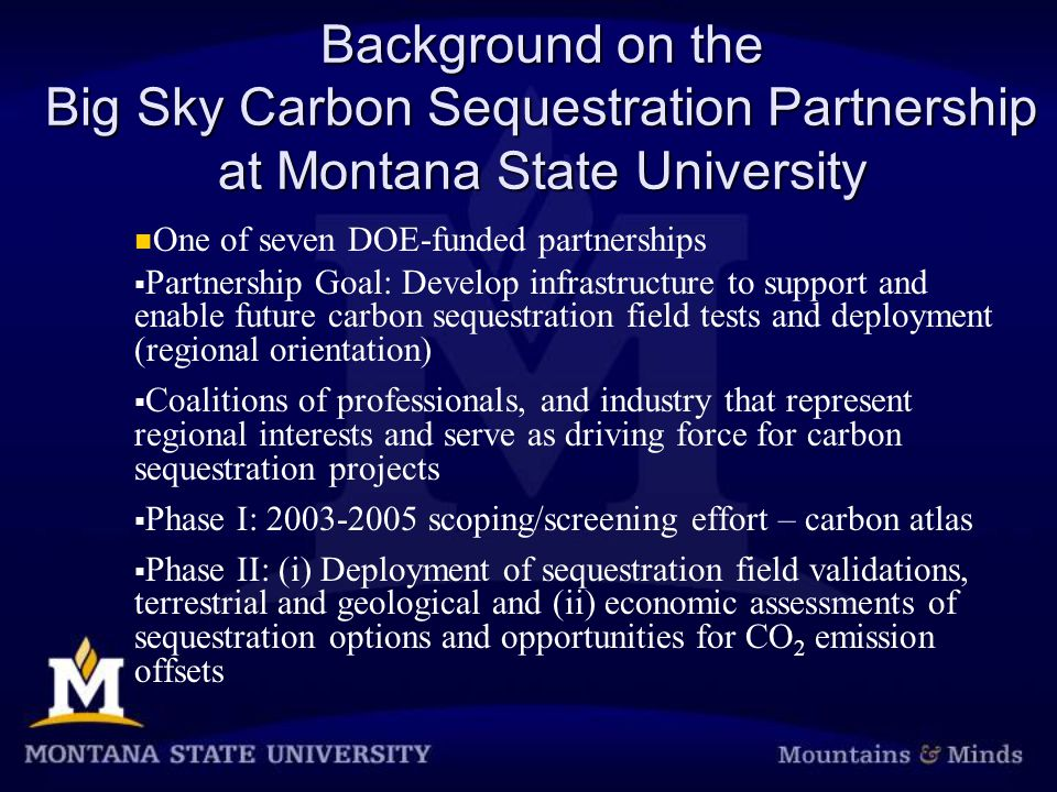 Background on the Big Sky Carbon Sequestration Partnership at Montana State University One of seven DOE-funded partnerships  Partnership Goal: Develop infrastructure to support and enable future carbon sequestration field tests and deployment (regional orientation)  Coalitions of professionals, and industry that represent regional interests and serve as driving force for carbon sequestration projects  Phase I: scoping/screening effort – carbon atlas  Phase II: (i) Deployment of sequestration field validations, terrestrial and geological and (ii) economic assessments of sequestration options and opportunities for CO 2 emission offsets