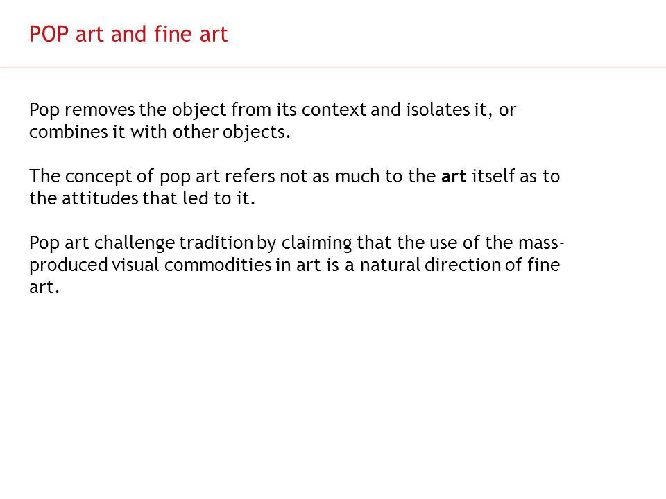 POP art and fine art Pop removes the object from its context and isolates it, or combines it with other objects.