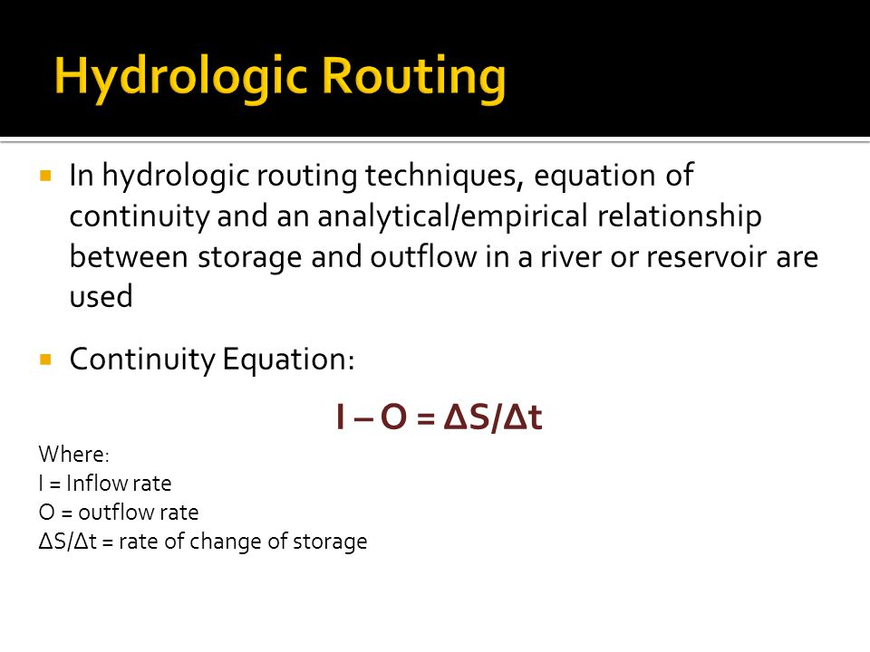  In hydrologic routing techniques, equation of continuity and an analytical/empirical relationship between storage and outflow in a river or reservoir are used  Continuity Equation: I – O = ΔS/Δt Where: I = Inflow rate O = outflow rate ΔS/Δt = rate of change of storage